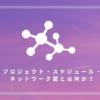 プロジェクト・スケジュール・ネットワーク図